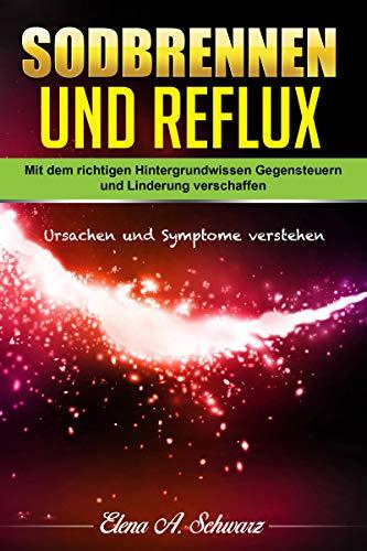Sodbrennen und Reflux: Mit dem richtigen Hintergrundwissen - Gegensteuern und Linderung verschaffen - Ursachen und Symptome verstehen
