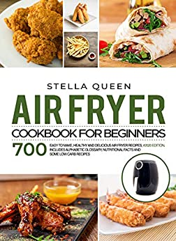 Air Fryer Cookbook for Beginners: 700 Easy to make, Healthy and Delicious Air Fryer Recipes, #2020 edition. Includes Alphabetic Glossary, Nutritional Facts and Some Low Carb Recipes by [Stella Queen]