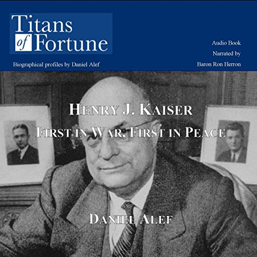 Henry J. Kaiser     First in War, First in Peace              By:                                                                                                                                 Daniel Alef                               Narrated by:                                                                                                                                 Baron Ron Herron                      Length: 11 mins     7 ratings     Overall 3.7