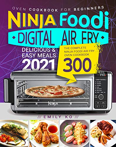 Ninja Foodi Digital Air Fry Oven Cookbook for Beginners : The Complete Ninja Foodi Air Fry Oven Cookbook 300 | Delicious & Easy Meals 2021 (English Edition)