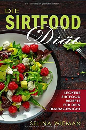 Die Sirtfood Diät: Leckere, einfache & schnelle Sirtfood-Rezepte für dein Traumgewicht