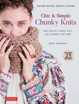 Chic & Simple Chunky Knits  For Arm Knitting Needles & Crochet  Make Elegant Scarves Bags Caps Blankets and More!  Includes 23 Projects