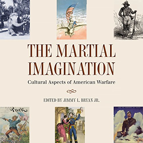 The Martial Imagination: Cultural Aspects of American Warfare Audiobook By Jimmy L. Bryan Jr. cover art