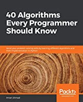 40 Algorithms Every Programmer Should Know: Hone your problem-solving skills by learning different algorithms and their implementation in Python Front Cover