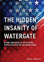 The Hidden Insanity of Watergate: A Long Look Back at the people, plots & politics of the Nixon Years
