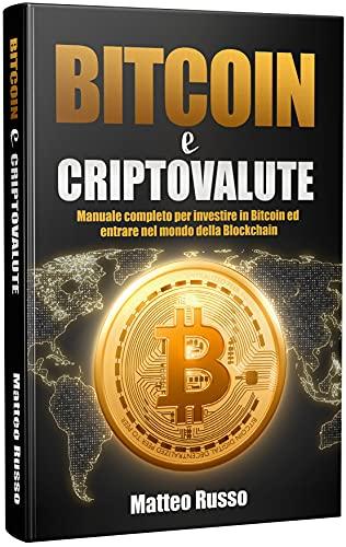 Bitcoin e Criptovalute: Manuale completo per investire in Bitcoin ed entrare nel mondo della Blockchain