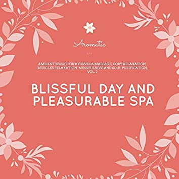 Blissful Day And Pleasurable Spa - Ambient Music For Ayurveda Massage, Body Relaxation, Muscles Relaxation, Mindfulness And Soul Purification, Vol. 2