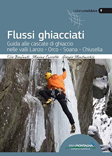 Flussi ghiacciati. Guida alle cascate di ghiaccio nelle valli Lanzo, Orco, Soana, Chiusella