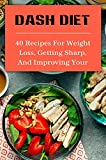 Dash Diet: 40 Recipes For Weight Loss, Getting Sharp, And Improving Your Health: Phase 1 Dash...