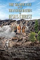 The Significance of the Transfiguration of Jesus Christ: A Glorious Supernatural Transformation of Jesus Christ on the Mount as Recorded in the Gospels