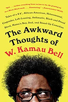 The Awkward Thoughts of W. Kamau Bell: Tales of a 6′ 4″, African American, Heterosexual, Cisgender, Left-Leaning, Asthmatic, Black and Proud Blerd, Mama's Boy, Dad, and Stand-Up Comedian