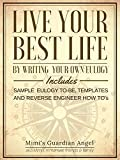 Live Your Best Life by Writing your own Eulogy: Includes Sample Eulogy...