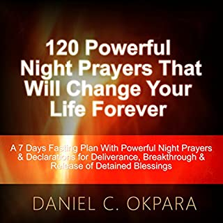 120 Powerful Night Prayers That Will Change Your Life Forever     A 7 Days Fasting Plan with Powerful Prayers & Declarations for Deliverance, Breakthrough & Release of Your Detained Blessings              By:                                                                                                                                 Daniel C. Okpara                               Narrated by:                                                                                                                                 James R Cheatham                      Length: 1 hr and 58 mins     13 ratings     Overall 4.9
