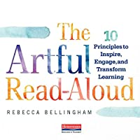 The Artful Read-aloud: 10 Principles to Inspire, Engage, and Transform Learning