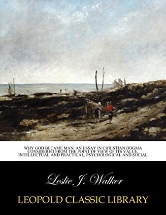 Why God became man: an essay in Christian dogma considered from the point of view of its value, intellectual and practical, psychological and social