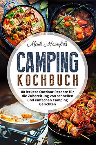 Camping Kochbuch: 80 leckere Outdoor Rezepte für die Zubereitung von