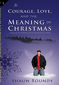 Courage, Love and the Meaning of Christmas by [Shaun Roundy]