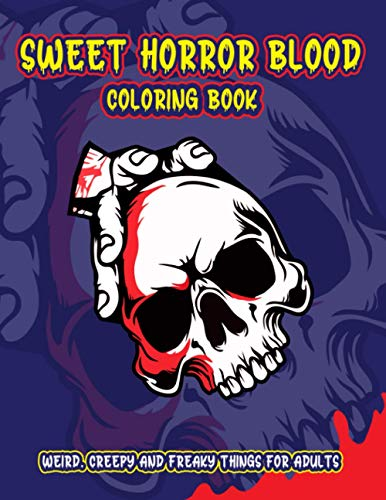 Sweet Horror Blood Coloring Book: Nightmares, Skull, Demon, Lucifer and Much More Weird, Creepy and Freaky Things For Adults