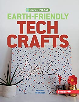 Earth-Friendly Tech Crafts (Green STEAM) by [Veronica Thompson]
