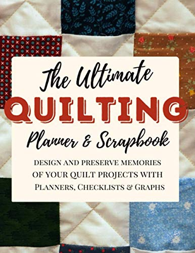 The Ultimate Quilting Planner and Scrapbook: Quilt Notebook, Gift for Quilter, Sewer Presents, Quilt Pattern History Journal Graph Paper, Quilters Reference Table, Conversion Tables... Sizes 8.5'