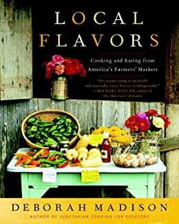 Local Flavors: Cooking and Eating from America's Farmers' Markets [A Cookbook] by [Deborah Madison]