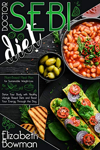 Dr. Sebi Diet: Plant-Based Meal Plan for Sustainable Weight-Loss. Detox Your Body with Healthy Lifestyle Based Diets and Boost Your Energy Through the Day