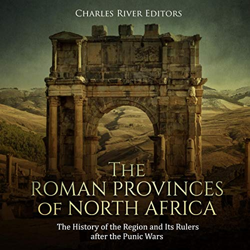 The Roman Provinces of North Africa: The History of the Region and Its Rulers After the Punic Wars audiobook cover art