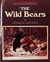 The Wild Bears: The Story of the Grizzly, Brown and Black Bears, Their Conflicts With Man and Their Chances of Survival in the Future 0943822793 Book Cover