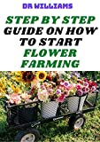 STEP BY STEP GUIDE ON HOW TO START FLOWER FARMING: THE BEGINNERS GUIDE ON HOW TO START FLOWER FARMING BUSINESS (English Edition)