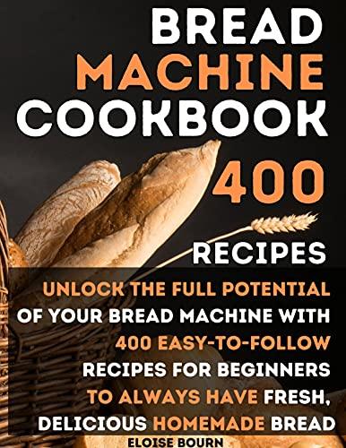 Bread Machine Cookbook: Unlock The Full Potential...