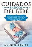 Cuidados Básicos del Bebé : Cómo Alimentar, Cuidar, Limpiar y Ayudar a Dormir a tu Bebé o Recién Nacido Durante los Meses más Importantes de su Vida