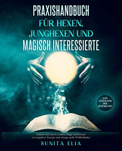Praxishandbuch für Hexen, Junghexen und magisch Interessierte: Schütze dich durch Zauber, Magie und Rituale vor negativer Energie und erlange mehr Wohlbefinden. Das Einmaleins der Hexenkunst.
