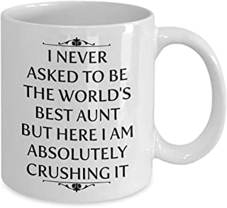 I Never Asked To Be The World's Best Aunt But Here I Am Absolutely Crushing It Mug, 11 oz Ceramic White Coffee Mugs, Perfect Novelty Gift For Aunt, Nice Drinkware For Auntie, Awesome Aunt Tea Cup