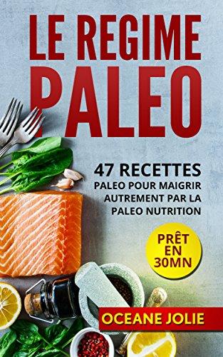 LE REGIME PALEO: 47 Recettes paleo pour maigrir autrement par la...