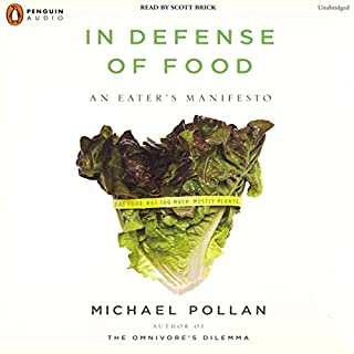 In Defense of Food     An Eater's Manifesto              Written by:                                                                                                                                 Michael Pollan                               Narrated by:                                                                                                                                 Scott Brick                      Length: 6 hrs and 22 mins     18 ratings     Overall 4.8