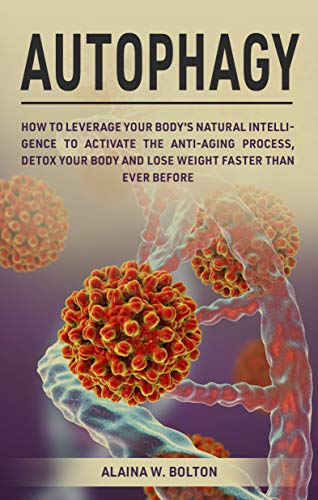51Z yOb9FbL - Autophagy: How to Leverage Your Body's Natural Intelligence to Activate the Anti-Age Process, Detox Your Body and Lose Weight Faster Than Ever Before