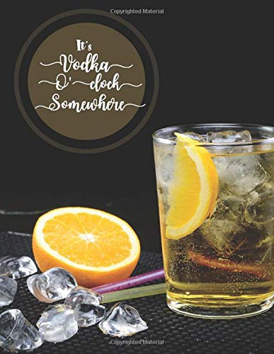 It's Vodka O'clock Somewhere: Blank Mixed Drinks Recipe Notes and Brewing Journal, Cocktail Notebook Journal, Tasting Notes, Mixology Book, Gifts for ... Use (Mixed Drinks Recipe Journal, Band 36)