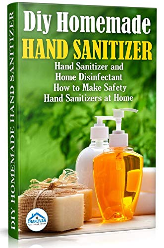 Diy Homemade Hand Sanitizer: Hand Sanitizer and Home Disinfectant.  How to Make Safety Hand Sanitizers at Home (Do It Yourself Book 1) by [Publishing House ZNAKOVAN]