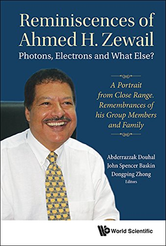 Reminiscences Of Ahmed H.zewail: Photons, Electrons And What Else? - A Portrait From Close Range. Remembrances Of His Group Members And Family: Photons, ... Members and Family (Physical Chemistry)
