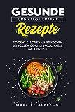 Gesunde und kalorienarme Rezepte: So geht kalorienarmes Kochen bei vollem Genuss! Incl. Leckere Backrezepte