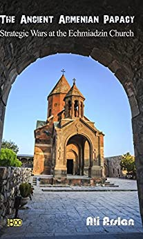 The Ancient Armenian Papacy: Strategic wars at the echmiadzin church by [Ali Arslan]