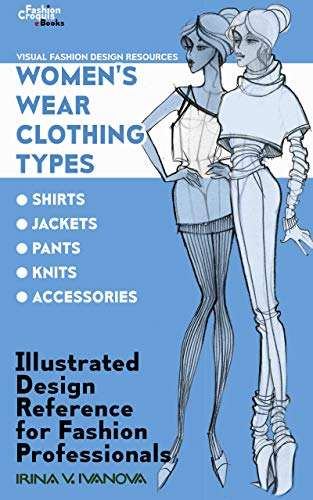 Women's Wear Clothing Types: shirts, jackets, pants, knits, accessories: Illustrated Design Reference for Fashion Professionals (Visual Fashion Design Resources Book 2)