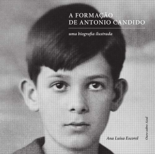 A Formaçao De Antonio Candido: Uma Biografia Ilustrada