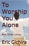 To Worship You Alone: And Other Lyrics (English Edition)