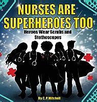Nurses Are Superheroes Too: Heroes Wear Scrubs and Stethoscopes