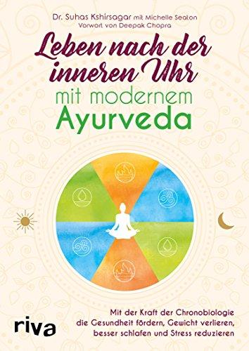 Leben nach der inneren Uhr mit modernem Ayurveda: Mit der Kraft der Chronobiologie die Gesundheit fördern, Gewicht verlieren, besser schlafen und Stress reduzieren