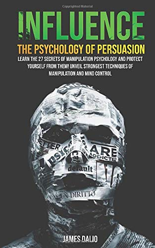 Influence The Psychology of Persuasion : Learn The 27 Secrets of Manipulation Psychology and Protect Yourself from Them! Unveil Strongest Techniques of Manipulation and Mind Control