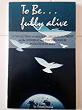 To be fully alive: A collection of essays for life enhancement on the spiritual and psychological potential of man