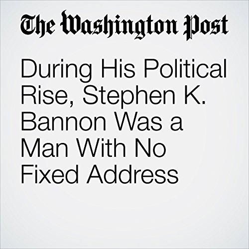 During His Political Rise, Stephen K. Bannon Was a Man With No Fixed Address audiobook cover art