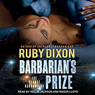 Barbarian's Prize     Ice Planet Barbarians, Book 5              Written by:                                                                                                                                 Ruby Dixon                               Narrated by:                                                                                                                                 Hollie Jackson,                                                                                        Mason Lloyd                      Length: 6 hrs and 5 mins     4 ratings     Overall 4.5